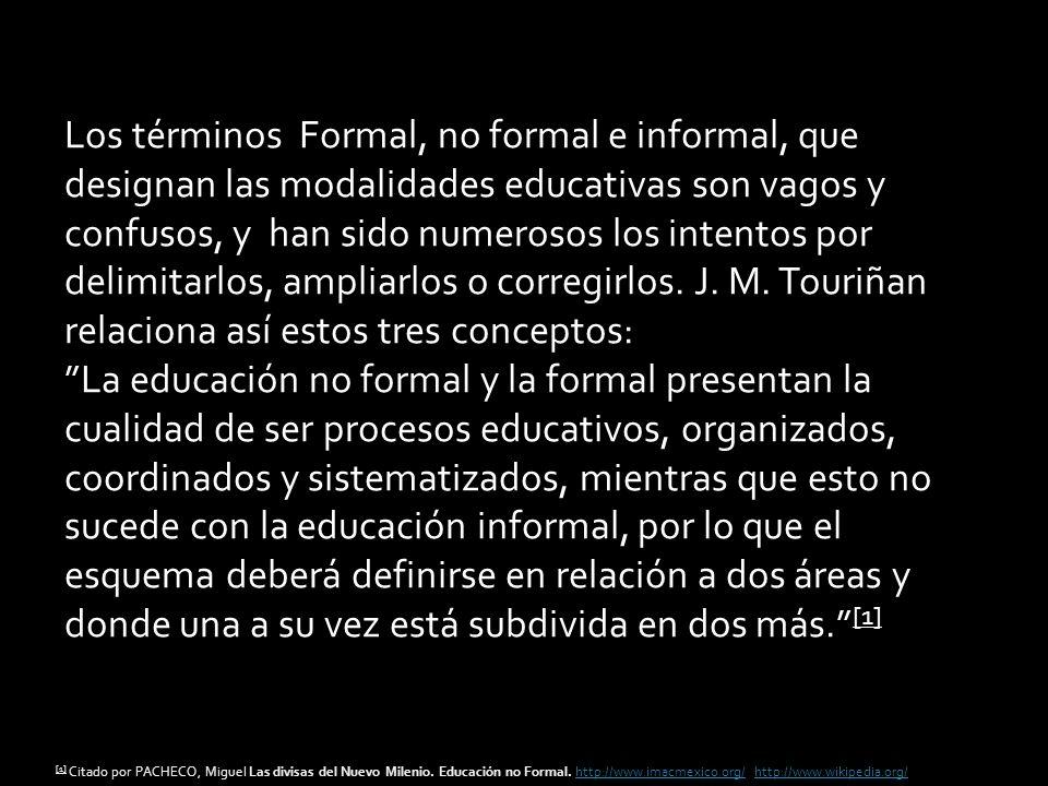 Los términos Formal, no formal e informal, que designan las modalidades educativas son vagos y confusos, y han sido numerosos los intentos por delimitarlos, ampliarlos o corregirlos. J. M. Touriñan relaciona así estos tres conceptos: La educación no formal y la formal presentan la cualidad de ser procesos educativos, organizados, coordinados y sistematizados, mientras que esto no sucede con la educación informal, por lo que el esquema deberá definirse en relación a dos áreas y donde una a su vez está subdivida en dos más. [1]